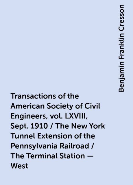Transactions of the American Society of Civil Engineers, vol. LXVIII, Sept. 1910 / The New York Tunnel Extension of the Pennsylvania Railroad / The Terminal Station - West, Benjamin Franklin Cresson