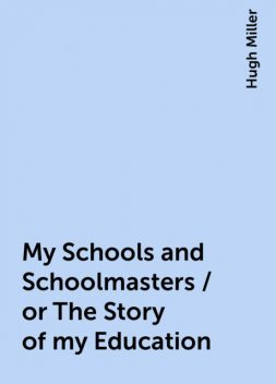 My Schools and Schoolmasters / or The Story of my Education, Hugh Miller