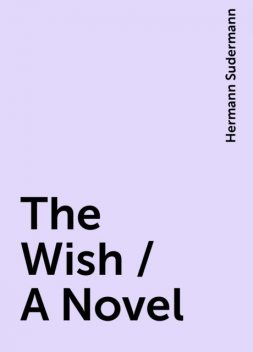 The Wish / A Novel, Hermann Sudermann