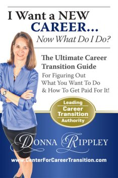 I Want a New CareerNow What Do I Do?: The Ultimate Career Transformation Guide for Figuring Out What You Want to Do & How to Get Paid for It!, Donna Rippley