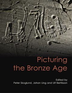 Picturing the Bronze Age, Johan Ling, Peter Skoglund, Ulf Bertilsson