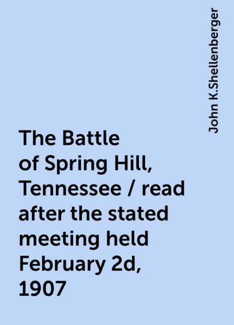 The Battle of Spring Hill, Tennessee / read after the stated meeting held February 2d, 1907, John K.Shellenberger