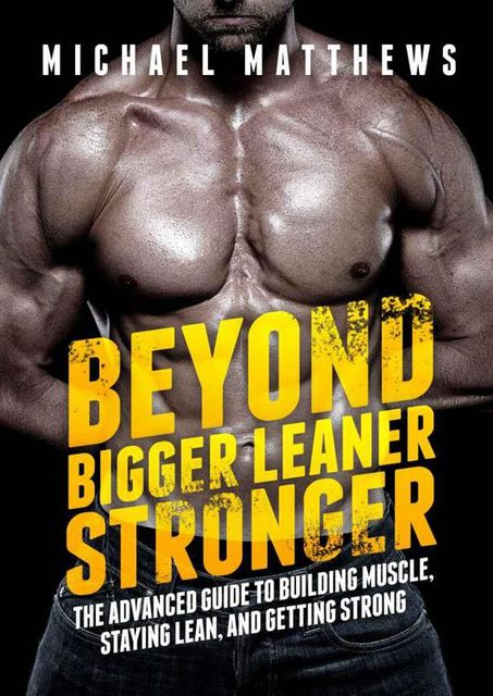 Beyond Bigger Leaner Stronger: The Advanced Guide to Building Muscle, Staying Lean, and Getting Strong (The Build Muscle, Get Lean, and Stay Healthy Series), Michael Matthews