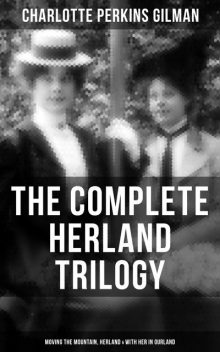 The Herland Trilogy: Moving the Mountain, Herland, With Her in Ourland (Utopian Classic Fiction), Charlotte Perkins Gilman