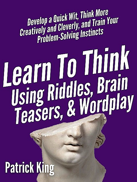Learn to Think Using Riddles, Brain Teasers, and Wordplay: Develop a Quick Wit, Think More Creatively and Cleverly, and Train your Problem-Solving instincts, Patrick King