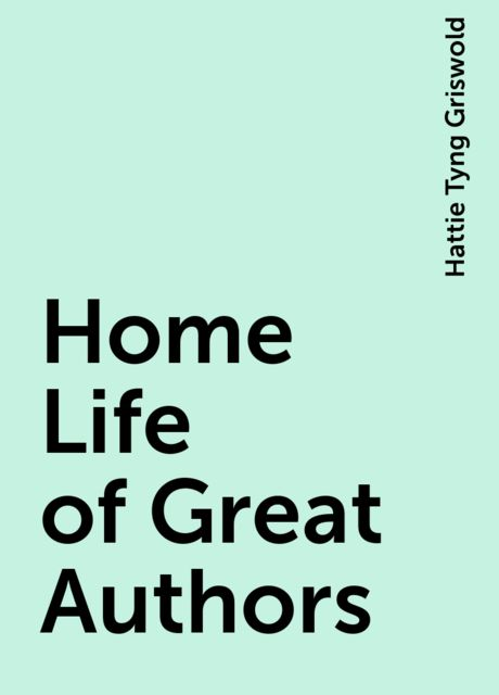 Home Life of Great Authors, Hattie Tyng Griswold