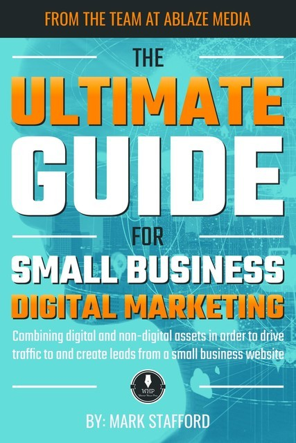 The Ultimate Guide for Small Business Digital Marketing, Mark Stafford