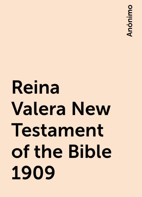Reina Valera New Testament of the Bible 1909, Anónimo