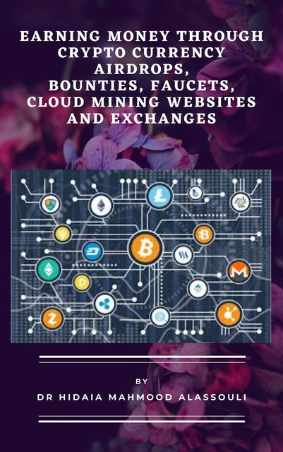 Earning Money through Crypto Currency Airdrops, Bounties, Faucets, Cloud Mining Websites and Exchanges, Hidaia Mahmood Alassouli