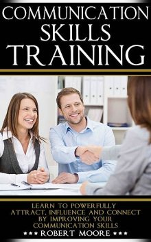 Communication Skills Training: Learn To Powerfully Attract, Influence & Connect, by Improving Your Communication Skills (Communication skills in workplace,… Influence people, How to influence), Robert Moore