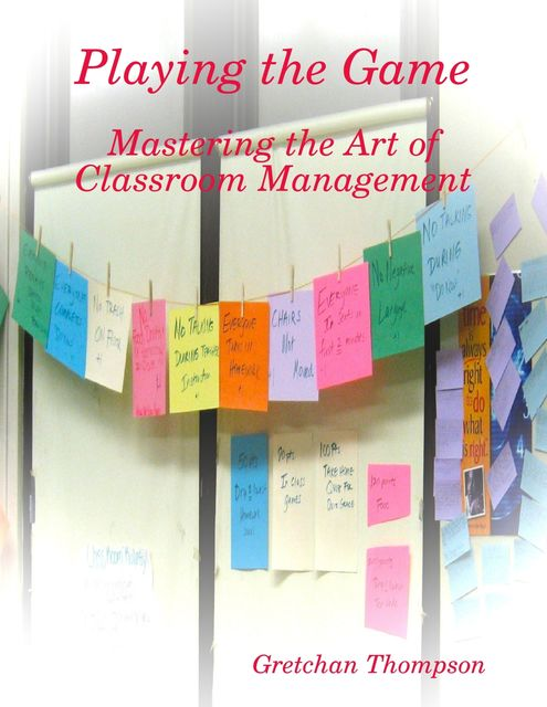 Playing the Game – Mastering the Art of Classroom Management, Gretchan Thompson