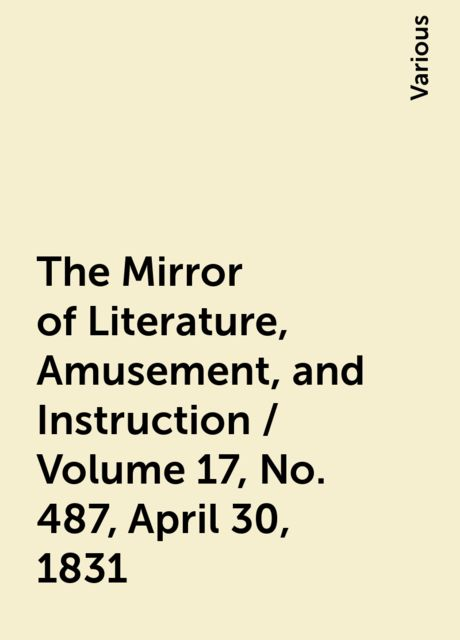The Mirror of Literature, Amusement, and Instruction / Volume 17, No. 487, April 30, 1831, Various