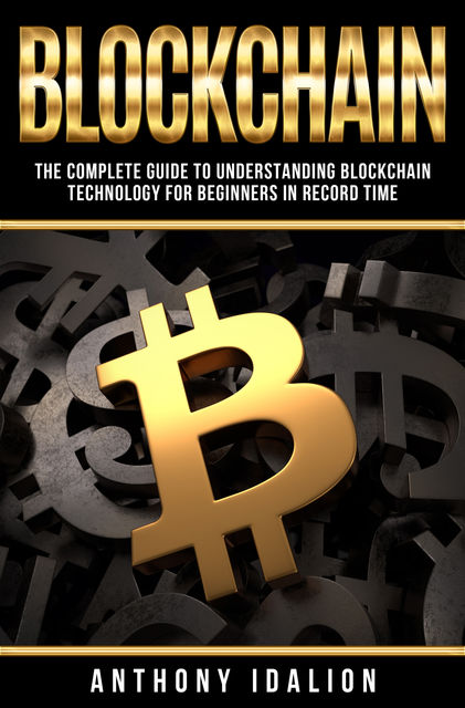 Blockchain: The complete guide to understanding Blockchain Technology for beginners in record time, Anthony Idalion