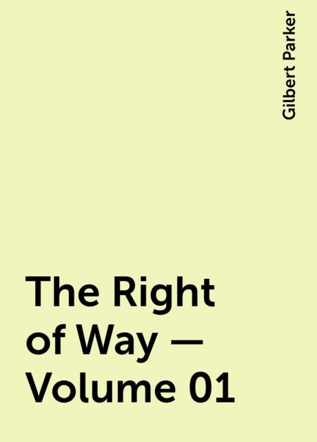 The Right of Way — Volume 01, Gilbert Parker