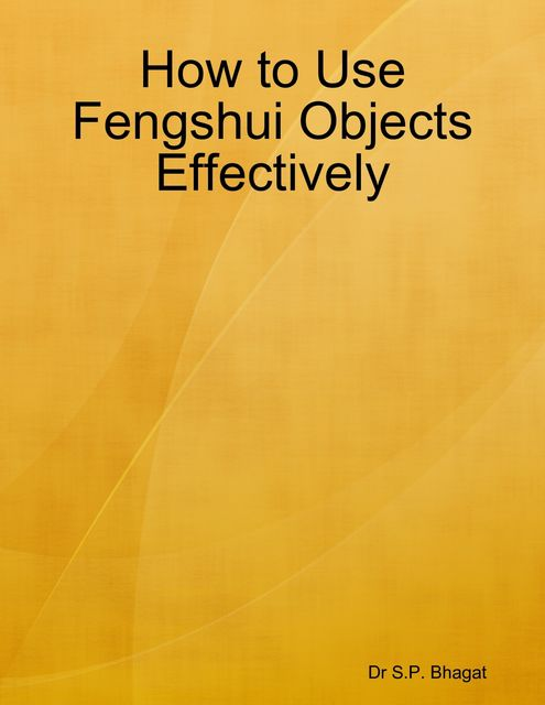 How to Use Fengshui Objects Effectively, S.P. Bhagat