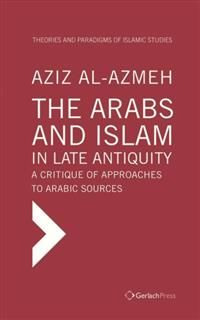 Arabs and Islam in Late Antiqiuity: a Critique of Approaches to Arabic Sources, Aziz Al-Azmeh