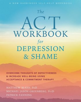 The ACT Workbook for Depression and Shame, Matthew McKay