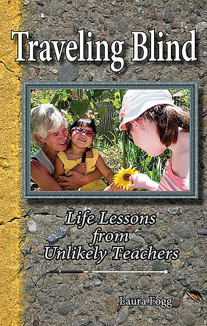 Traveling Blind: Life Lessons from Unlikely Teachers, Laura Fogg