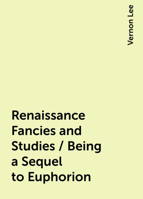 Renaissance Fancies and Studies / Being a Sequel to Euphorion, Vernon Lee