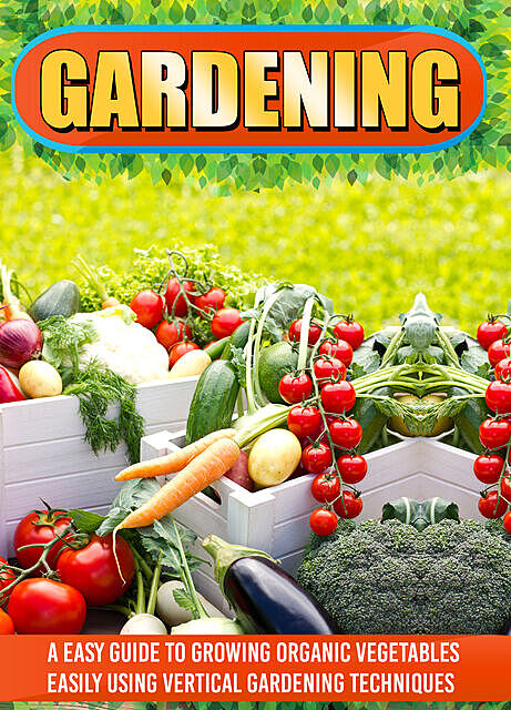 Gardening: An Easy Guide To Growing Organic Vegetables Easily Using Vertical Gardening, Old Natural Ways