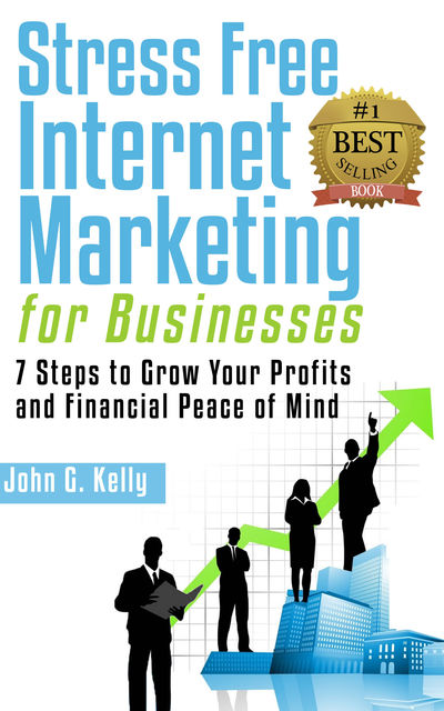 Stress Free Internet Marketing for Businesses, John Kelly