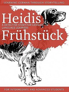 Learning German through Storytelling: Heidis Frühstück: a detective story for German language learners (for intermediate and advanced students), André Klein