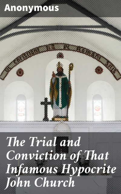 The Trial and Conviction of That Infamous Hypocrite John Church,