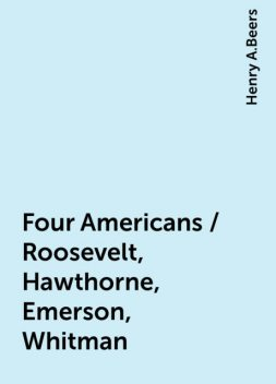 Four Americans / Roosevelt, Hawthorne, Emerson, Whitman, Henry A.Beers