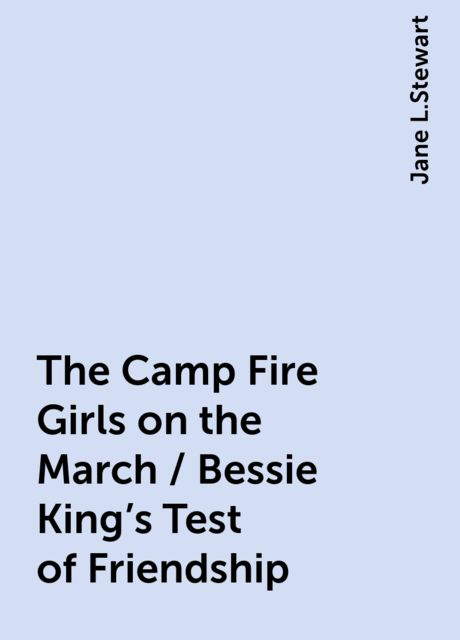 The Camp Fire Girls on the March / Bessie King's Test of Friendship, Jane L.Stewart