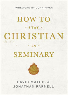 How to Stay Christian in Seminary, David Mathis, Jonathan Parnell