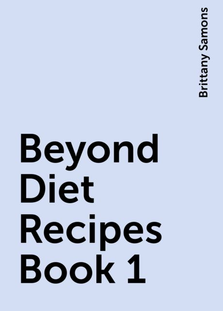 Beyond Diet Recipes Book 1, Brittany Samons