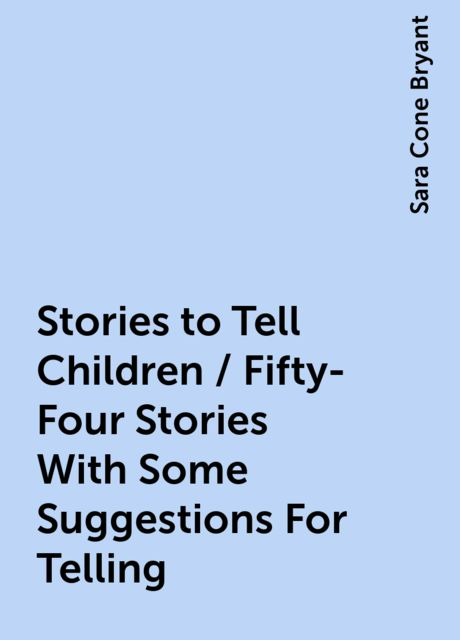 Stories to Tell Children / Fifty-Four Stories With Some Suggestions For Telling, Sara Cone Bryant
