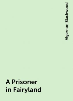 A Prisoner in Fairyland, Algernon Blackwood