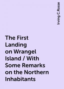 The First Landing on Wrangel Island / With Some Remarks on the Northern Inhabitants, Irving C.Rosse