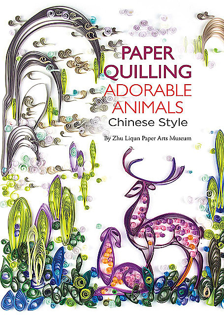 Paper Quilling Adorable Animals Chinese Style, Zhu Liqun Paper Arts Museum