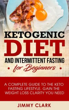 Ketogenic Diet and Intermittent Fasting for Beginners, Jimmy Clark