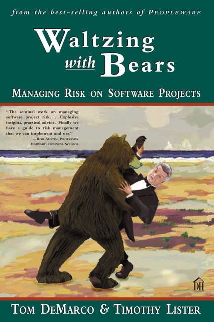 Waltzing with Bears MANAGING RISK ON SOFTWARE PROJECTS, TOM DEMARCO