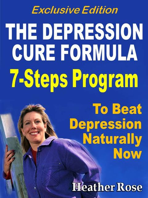 Depression Cure: The Depression Cure Formula : 7Steps To Beat Depression Naturally Now Exclusive Edition, Heather Rose