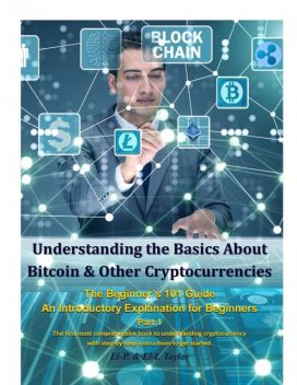 Understanding the Basics About Bitcoin & Other Cryptocurrencies, the Beginner's 101 Guide – An Introductory Explanation for Beginners Part 1 the First Most Comprehensive Book to Understanding Cryptocurrency With Step-By-Step Instructions to Get Started, Taylor, El-P.