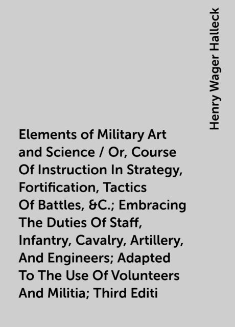 Elements of Military Art and Science / Or, Course Of Instruction In Strategy, Fortification, Tactics Of Battles, &C.; Embracing The Duties Of Staff, Infantry, Cavalry, Artillery, And Engineers; Adapted To The Use Of Volunteers And Militia; Third Editi, Henry Wager Halleck