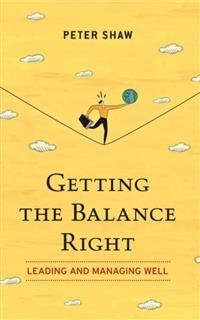 Getting The Balance Right. Leading and Managing Well, Peter Shaw