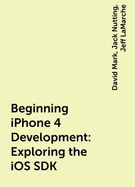 Beginning iPhone 4 Development: Exploring the iOS SDK, David Mark, Jack Nutting, Jeff LaMarche