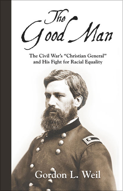 """The Good Man: The Civil War's """"Christian General"""" and His Fight for Racial Equality, Gordon L.Weil"""