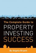 The Complete Guide to Property Investing Success, Angela Bryant