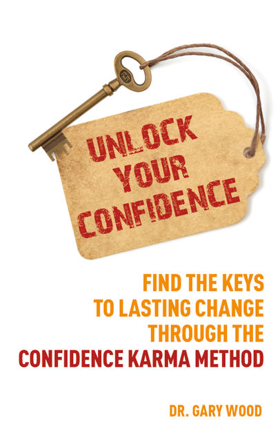 Unlock Your Confidence: Find the Keys to Lasting Change through the Confidence Karma Method, Gary Wood Author
