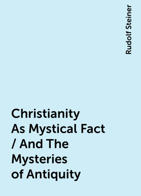 Christianity As Mystical Fact / And The Mysteries of Antiquity, Rudolf Steiner