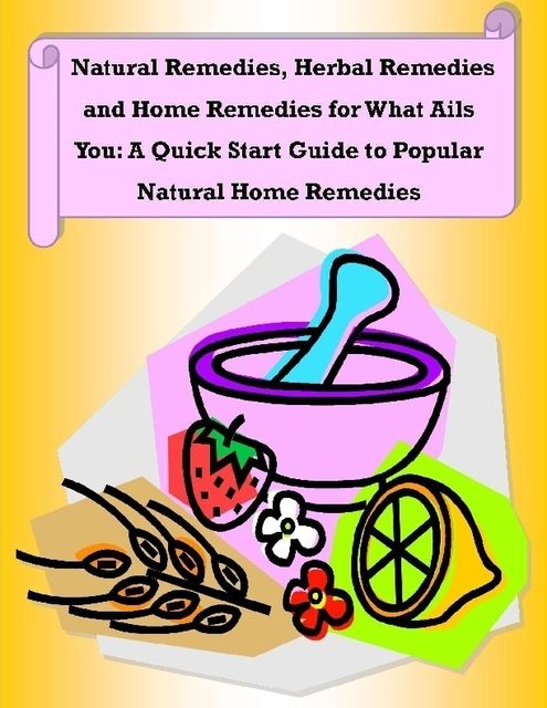 Natural Remedies, Herbal Remedies and Home Remedies for What Ails You: A Quick Start Guide to Popular Natural Home Remedies, Malibu Publishing, Rachel Owens