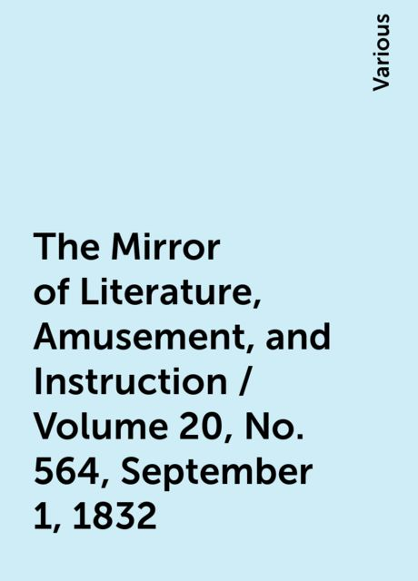 The Mirror of Literature, Amusement, and Instruction / Volume 20, No. 564, September 1, 1832, Various