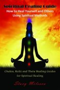 Spiritual Healing Guide: How to Heal Yourself and Others Using Spiritual Methods, Stacy Milescu