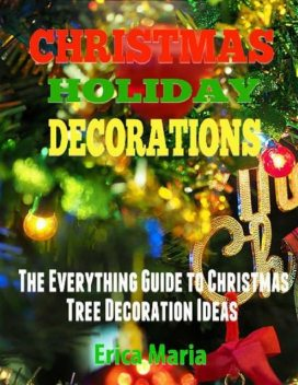 Christmas Holiday Decorations: The Everything Guide to Christmas Tree Decoration Ideas, Erica Maria